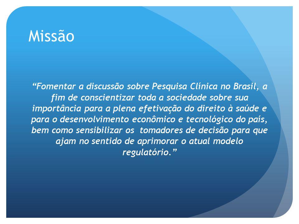 Missão Fomentar a discussão sobre Pesquisa Clínica no Brasil, a fim de conscientizar toda a sociedade sobre sua importância para a plena efetivação do direito à saúde e para o desenvolvimento econômico e tecnológico do país, bem como sensibilizar os tomadores de decisão para que ajam no sentido de aprimorar o atual modelo regulatório.
