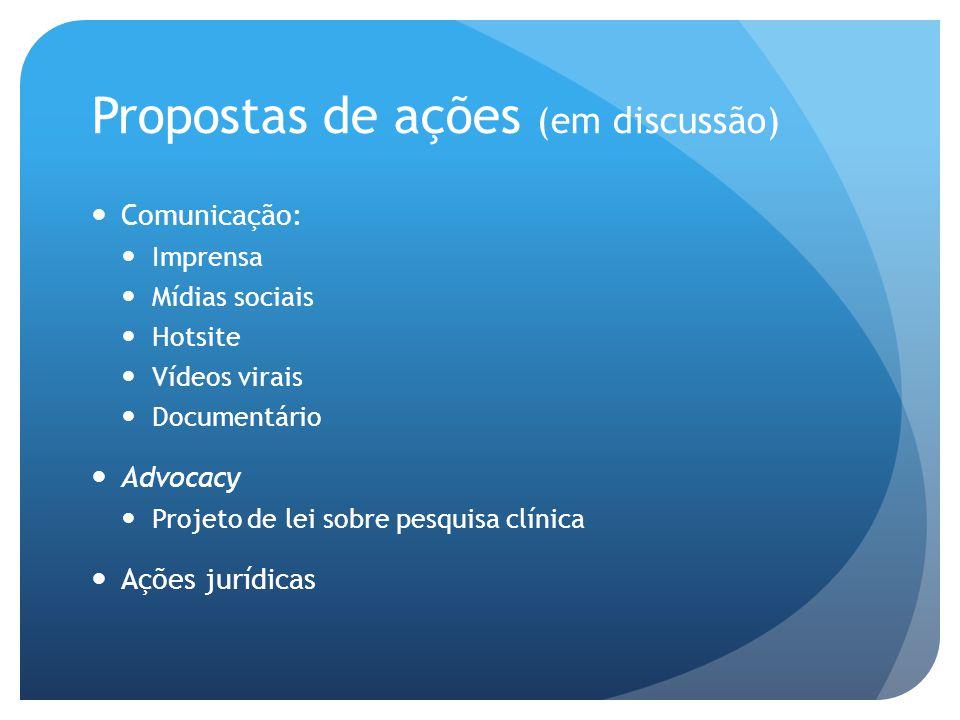 Propostas de ações (em discussão)  Comunicação:  Imprensa  Mídias sociais  Hotsite  Vídeos virais  Documentário  Advocacy  Projeto de lei sobre pesquisa clínica  Ações jurídicas