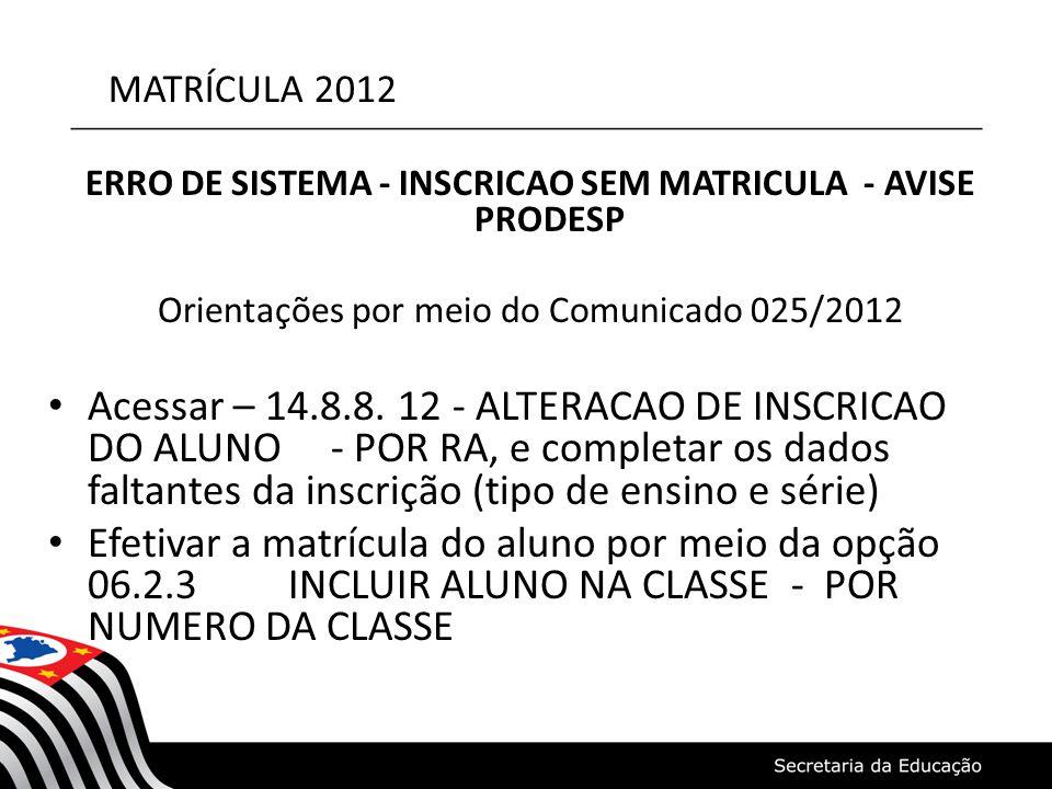 MATRÍCULA 2012 ERRO DE SISTEMA - INSCRICAO SEM MATRICULA - AVISE PRODESP Orientações por meio do Comunicado 025/2012 • Acessar – 14.8.8. 12 - ALTERACA