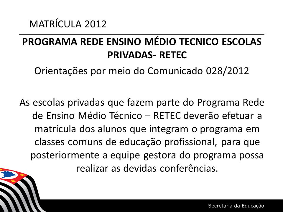 MATRÍCULA 2012 PROGRAMA REDE ENSINO MÉDIO TECNICO ESCOLAS PRIVADAS- RETEC Orientações por meio do Comunicado 028/2012 As escolas privadas que fazem pa
