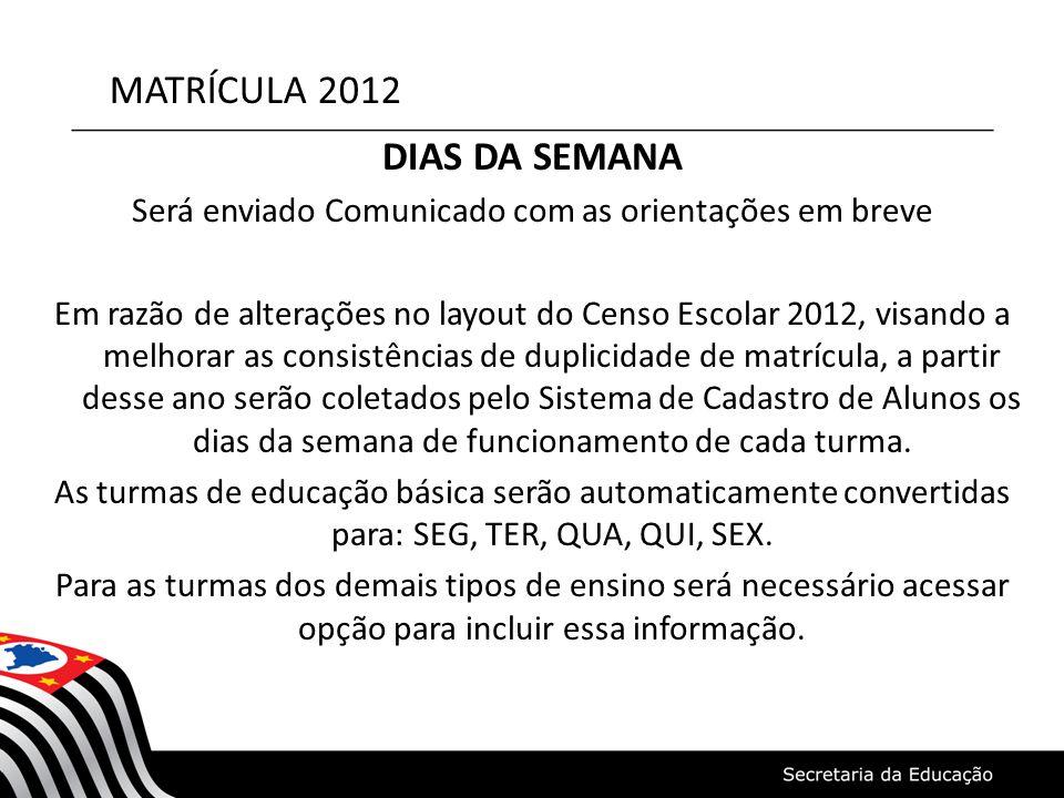 MATRÍCULA 2012 DIAS DA SEMANA Será enviado Comunicado com as orientações em breve Em razão de alterações no layout do Censo Escolar 2012, visando a me