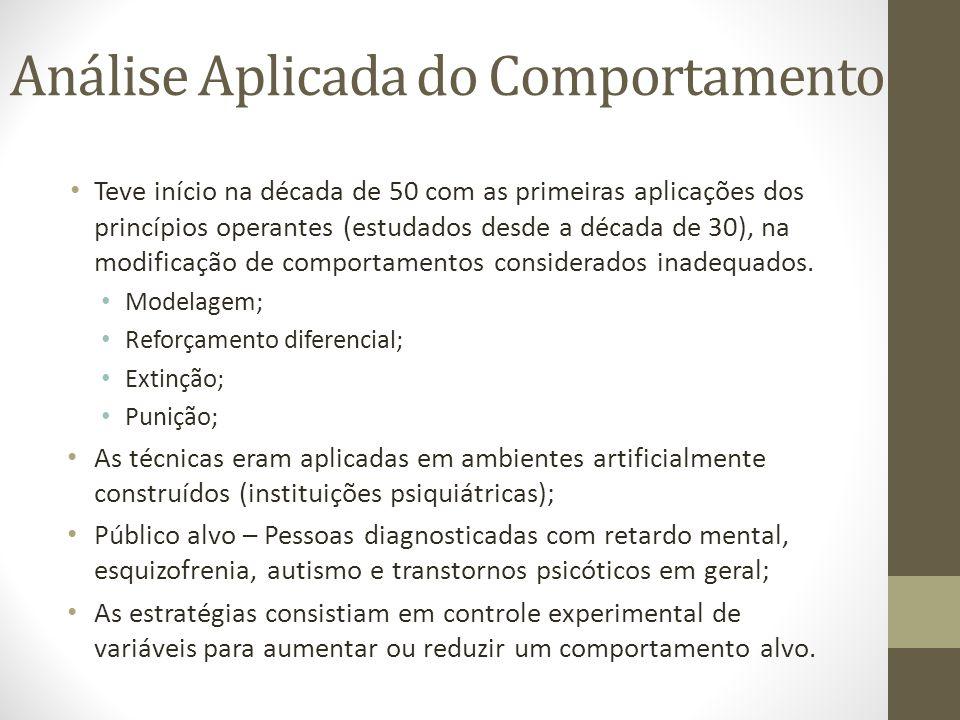 Análise Aplicada do Comportamento • Teve início na década de 50 com as primeiras aplicações dos princípios operantes (estudados desde a década de 30)