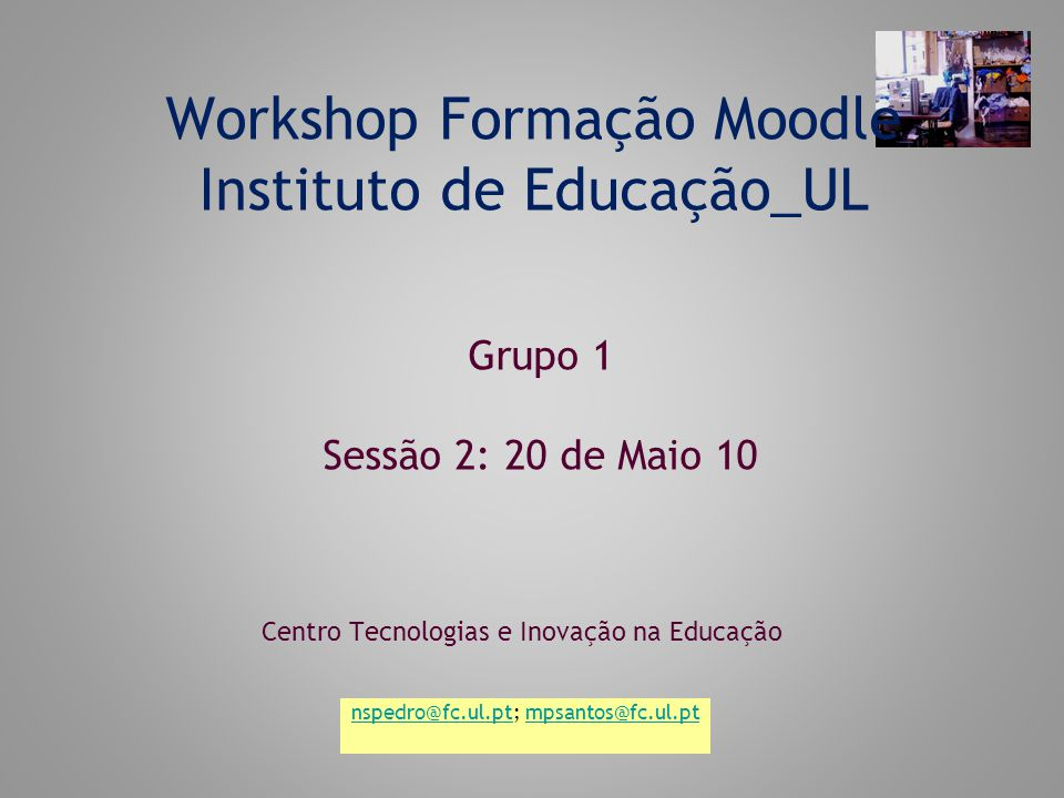 Workshop Formação Moodle Instituto de Educação_UL Centro Tecnologias e Inovação na Educação Grupo 1 Sessão 2: 20 de Maio 10 nspedro@fc.ul.ptnspedro@fc.ul.pt; mpsantos@fc.ul.ptmpsantos@fc.ul.pt