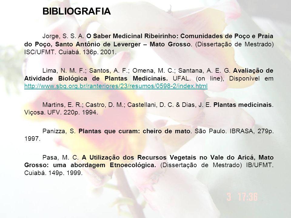 BIBLIOGRAFIA Jorge, S. S. A. O Saber Medicinal Ribeirinho: Comunidades de Poço e Praia do Poço, Santo Antônio de Leverger – Mato Grosso. (Dissertação