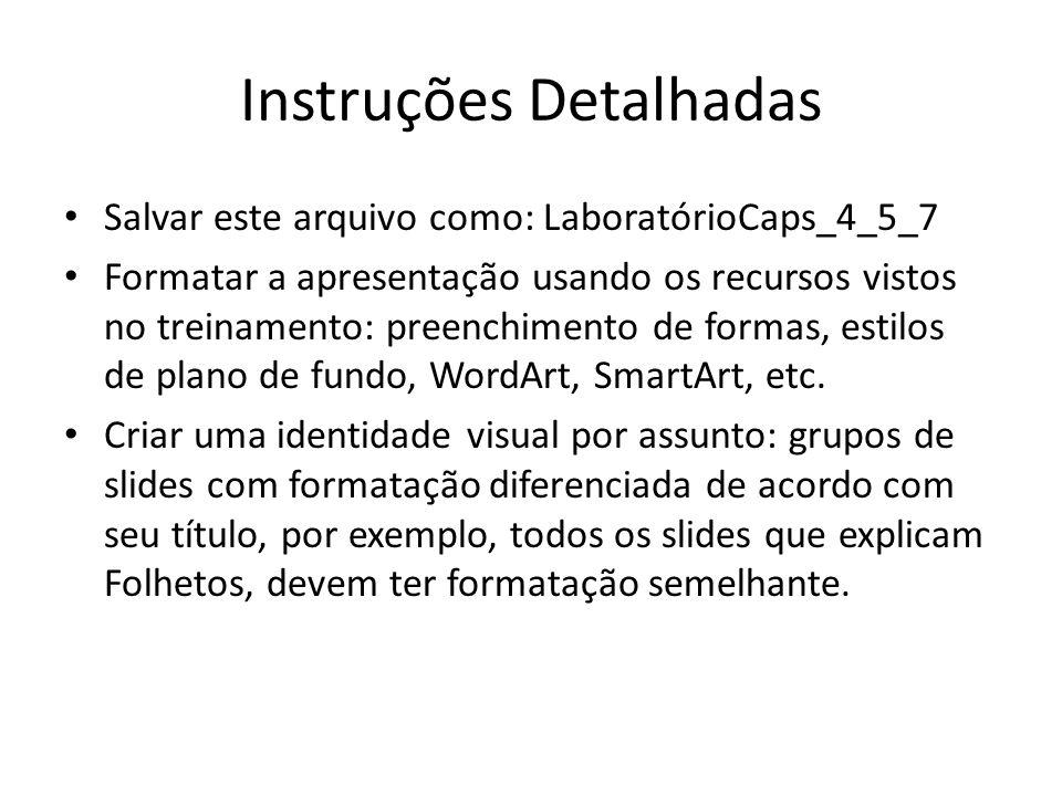 Instruções Detalhadas • Salvar este arquivo como: LaboratórioCaps_4_5_7 • Formatar a apresentação usando os recursos vistos no treinamento: preenchime