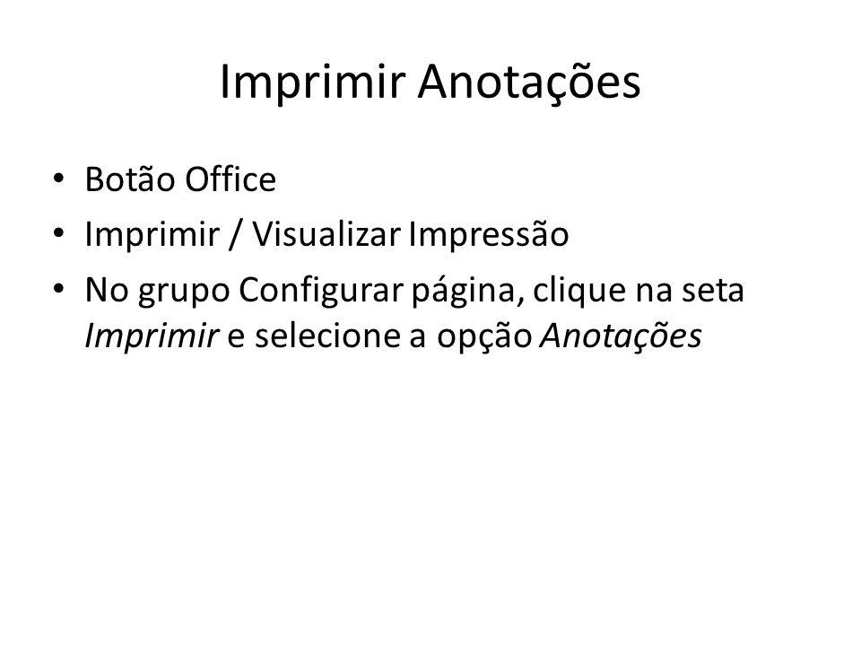 Imprimir Anotações • Botão Office • Imprimir / Visualizar Impressão • No grupo Configurar página, clique na seta Imprimir e selecione a opção Anotaçõe