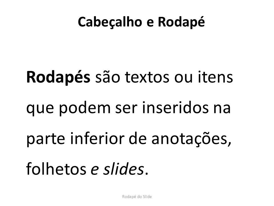 Rodapés são textos ou itens que podem ser inseridos na parte inferior de anotações, folhetos e slides. Rodapé do Slide Cabeçalho e Rodapé
