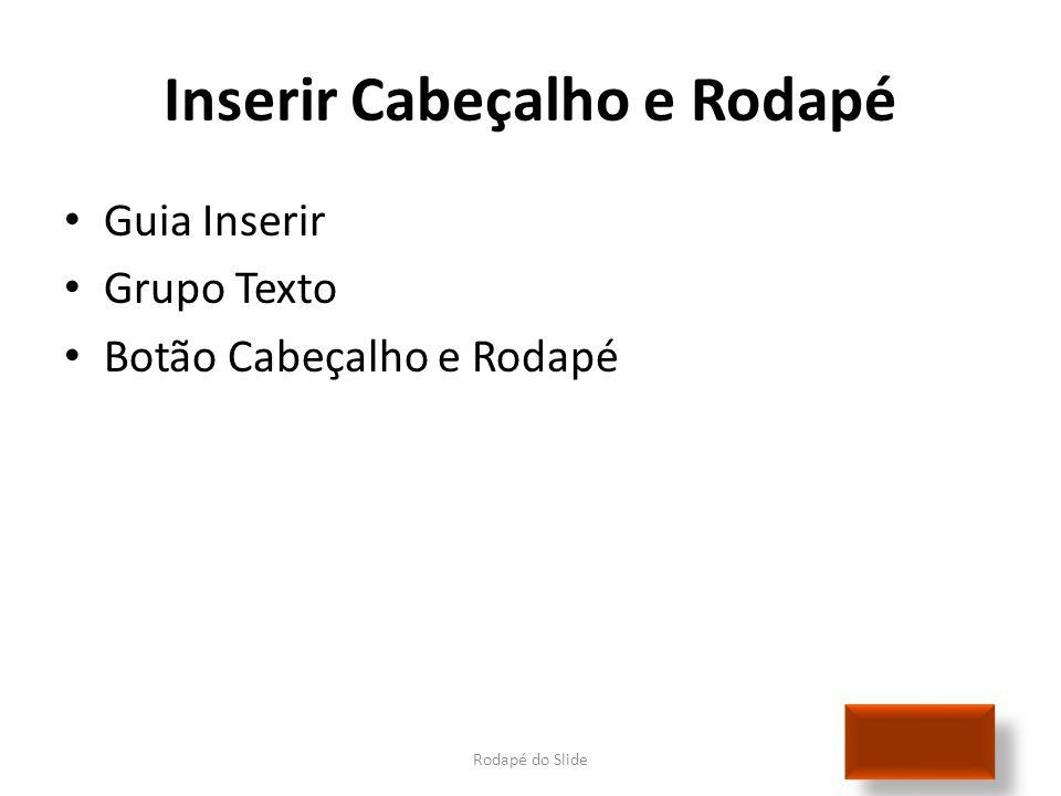 Inserir Cabeçalho e Rodapé Rodapé do Slide • Guia Inserir • Grupo Texto • Botão Cabeçalho e Rodapé