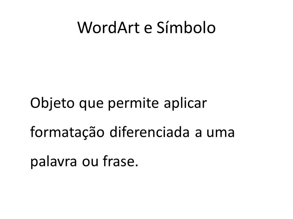 Objeto que permite aplicar formatação diferenciada a uma palavra ou frase. WordArt e Símbolo