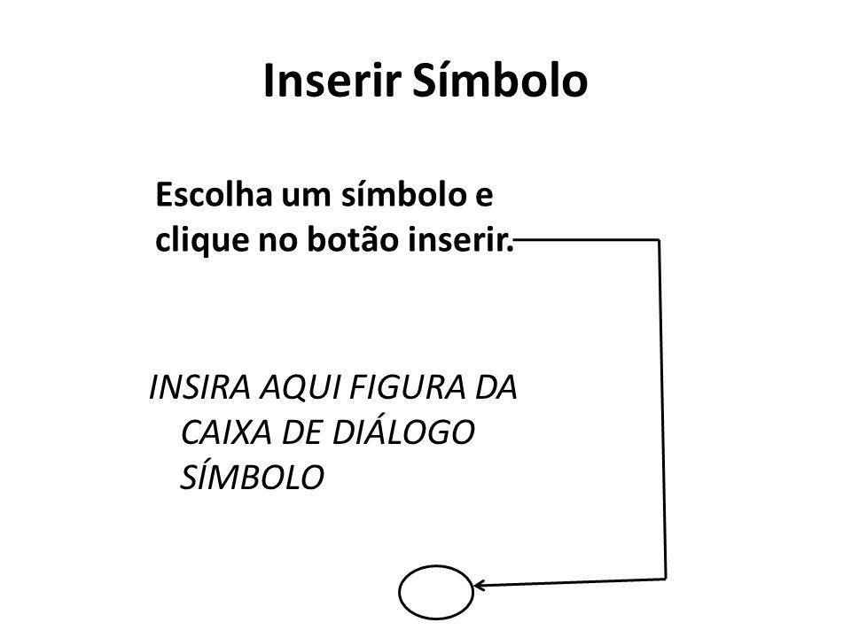 Escolha um símbolo e clique no botão inserir. INSIRA AQUI FIGURA DA CAIXA DE DIÁLOGO SÍMBOLO Inserir Símbolo