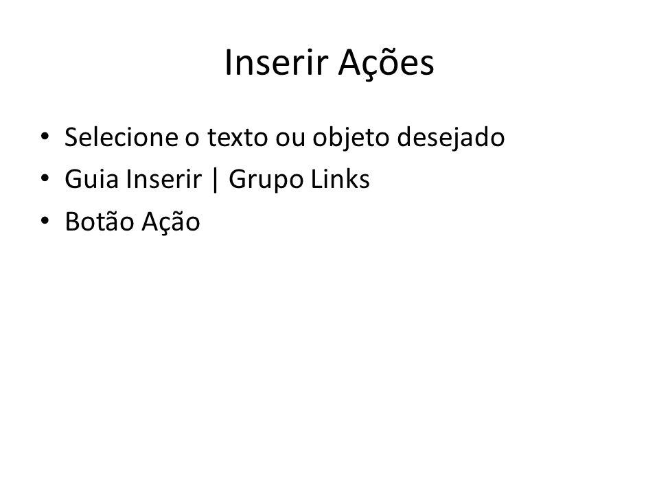 Inserir Ações • Selecione o texto ou objeto desejado • Guia Inserir | Grupo Links • Botão Ação