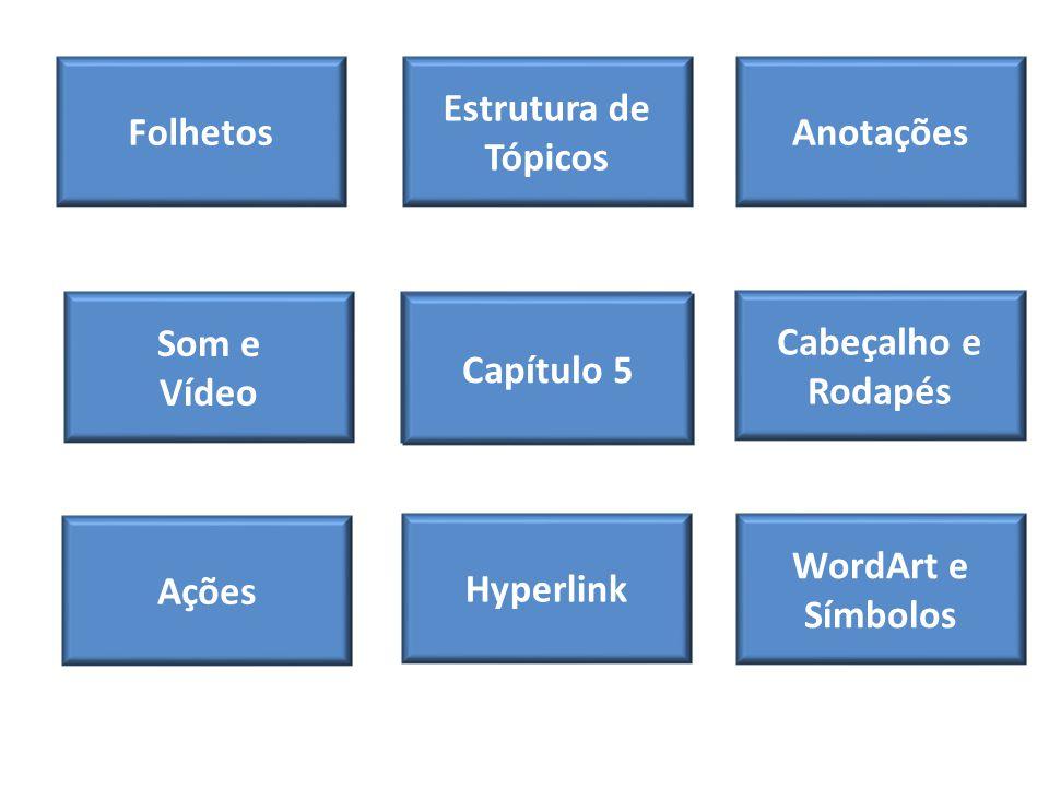 Folhetos Som e Vídeo WordArt e Símbolos Ações Itens de Slides Cabeçalho e Rodapés Anotações Estrutura de Tópicos Hyperlink Capítulo 5