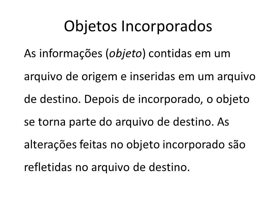 Objetos Incorporados As informações (objeto) contidas em um arquivo de origem e inseridas em um arquivo de destino. Depois de incorporado, o objeto se