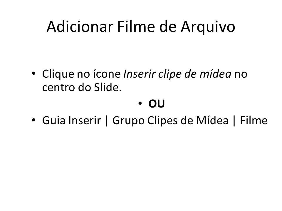 • Clique no ícone Inserir clipe de mídea no centro do Slide. • OU • Guia Inserir | Grupo Clipes de Mídea | Filme Adicionar Filme de Arquivo