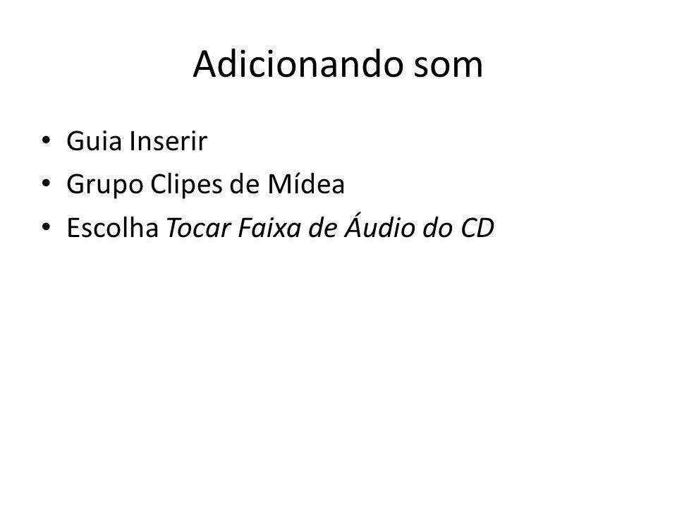 Adicionando som • Guia Inserir • Grupo Clipes de Mídea • Escolha Tocar Faixa de Áudio do CD
