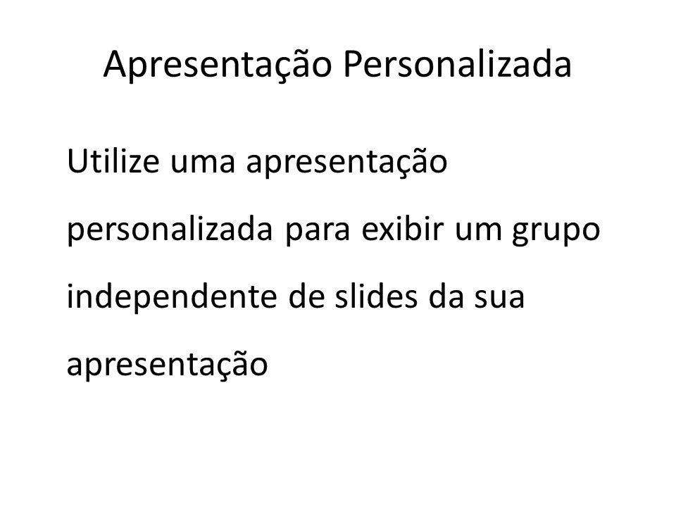 Utilize uma apresentação personalizada para exibir um grupo independente de slides da sua apresentação Apresentação Personalizada