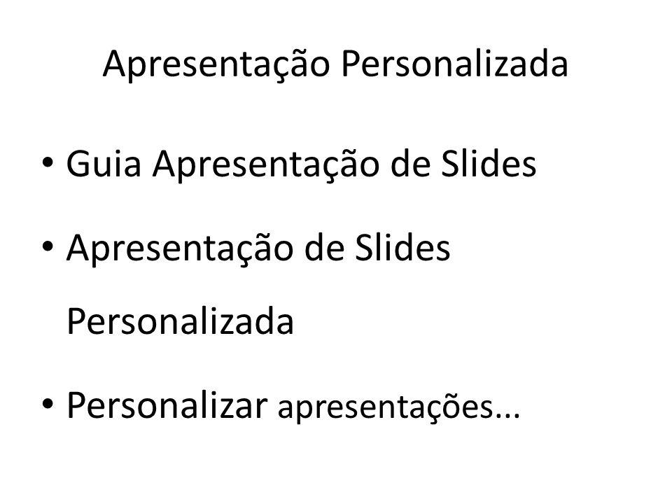 • Guia Apresentação de Slides • Apresentação de Slides Personalizada • Personalizar apresentações... Apresentação Personalizada