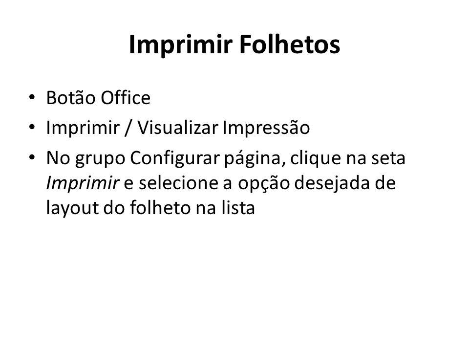 Imprimir Folhetos • Botão Office • Imprimir / Visualizar Impressão • No grupo Configurar página, clique na seta Imprimir e selecione a opção desejada