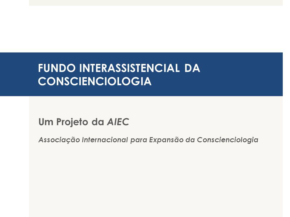 FUNDO INTERASSISTENCIAL DA CONSCIENCIOLOGIA Um Projeto da AIEC Associação Internacional para Expansão da Conscienciologia