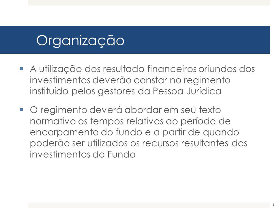 Organização 6  A utilização dos resultado financeiros oriundos dos investimentos deverão constar no regimento instituído pelos gestores da Pessoa Jur