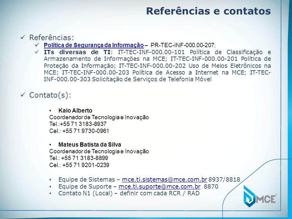 Referências e contatos  Contato(s): •Kaio Alberto Coordenador de Tecnologia e Inovação Tel.:+55 71 3183-8937 Cel.: +55 71 9730-0961 •Mateus Batista da Silva Coordenador de Tecnologia e Inovação Tel.: +55 71 3183-8899 Cel.: +55 71 9201-0239 • Equipe de Sistemas – mce.ti.sistemas@mce.com.br 8937/8818mce.ti.sistemas@mce.com.br • Equipe de Suporte – mce.ti.suporte@mce.com.br 8870mce.ti.suporte@mce.com.br • Contato N1 (Local) – definir com cada RCR / RAD  Referências:  Política de Segurança da Informação – PR-TEC-INF-000.00-207; Política de Segurança da Informação  ITs diversas de TI: IT-TEC-INF-000.00-101 Política de Classificação e Armazenamento de Informações na MCE; IT-TEC-INF-000.00-201 Política de Proteção da Informação; IT-TEC-INF-000.00-202 Uso de Meios Eletrônicos na MCE; IT-TEC-INF-000.00-203 Política de Acesso a Internet na MCE; IT-TEC- INF-000.00-303 Solicitação de Serviços de Telefonia Móvel