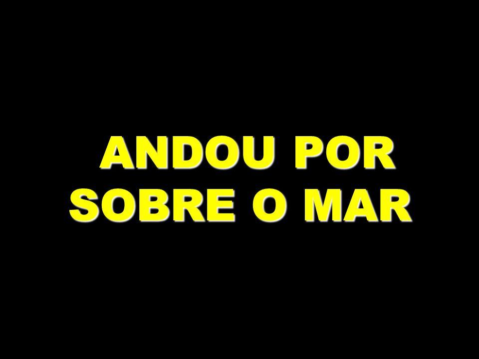 ANDOU POR SOBRE O MAR ANDOU POR SOBRE O MAR