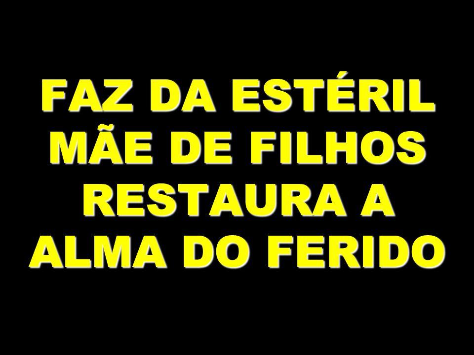 FAZ DA ESTÉRIL MÃE DE FILHOS RESTAURA A ALMA DO FERIDO
