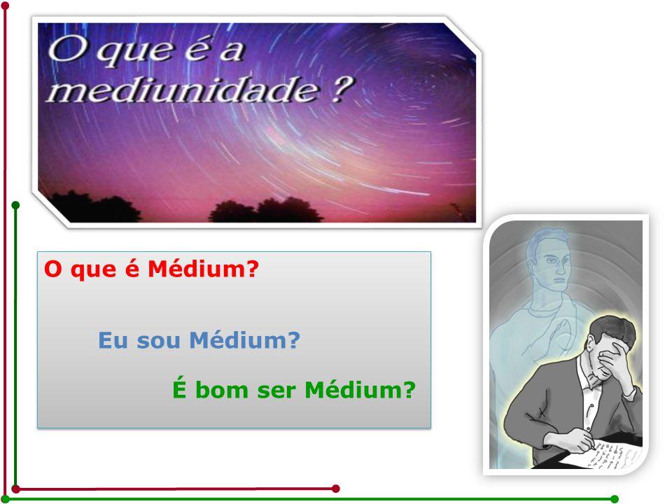 O que é Médium? Eu sou Médium? É bom ser Médium? O que é Médium? Eu sou Médium? É bom ser Médium?