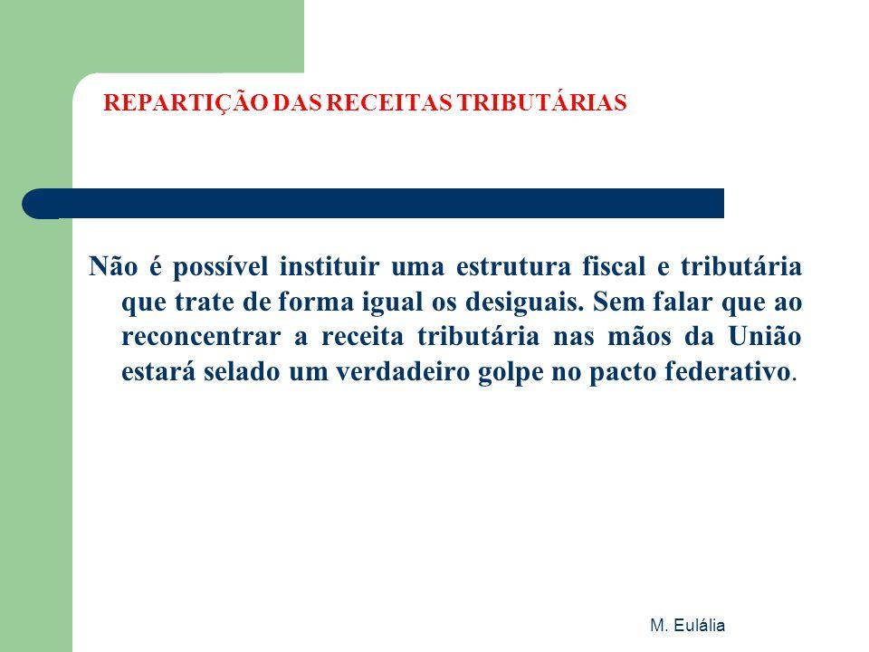 M. Eulália REPARTIÇÃO DAS RECEITAS TRIBUTÁRIAS Não é possível instituir uma estrutura fiscal e tributária que trate de forma igual os desiguais. Sem f