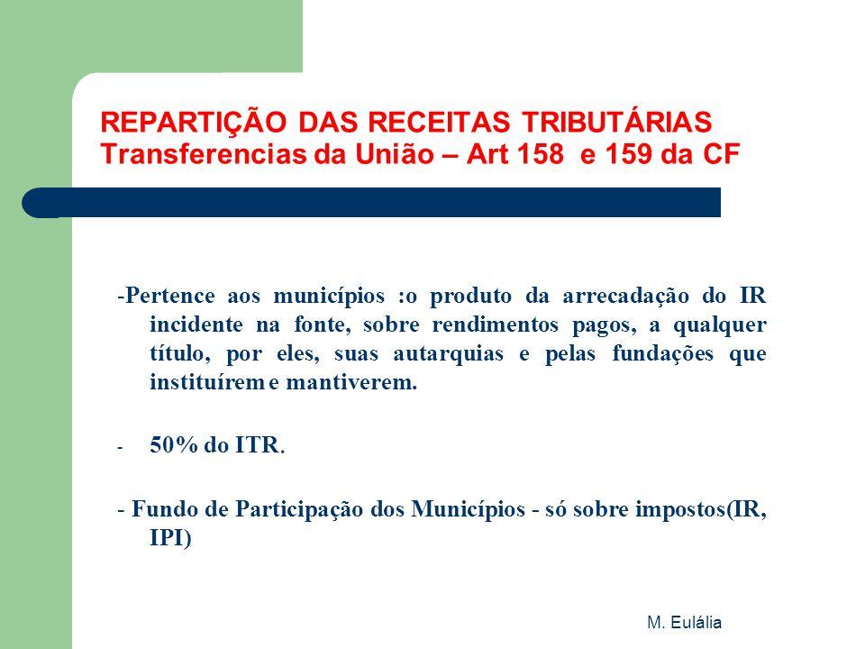 M. Eulália REPARTIÇÃO DAS RECEITAS TRIBUTÁRIAS Transferencias da União – Art 158 e 159 da CF -Pertence aos municípios :o produto da arrecadação do IR