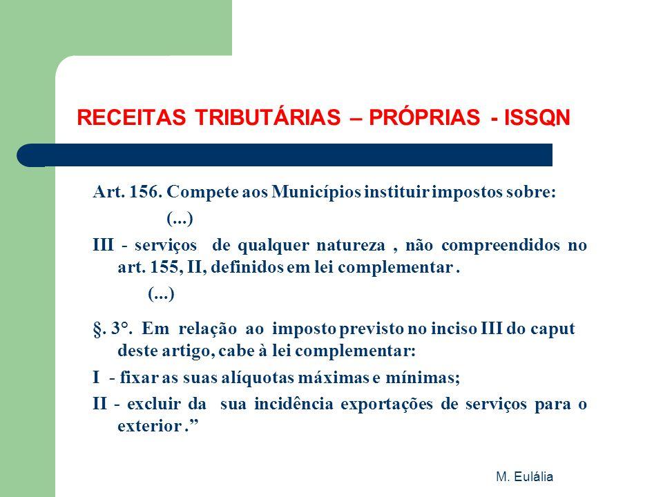 M. Eulália RECEITAS TRIBUTÁRIAS – PRÓPRIAS - ISSQN Art. 156. Compete aos Municípios instituir impostos sobre: (...) III - serviços de qualquer naturez