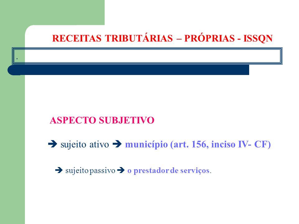 . ASPECTO SUBJETIVO  sujeito ativo  município (art. 156, inciso IV- CF)  sujeito passivo  o prestador de serviços. RECEITAS TRIBUTÁRIAS – PRÓPRIAS