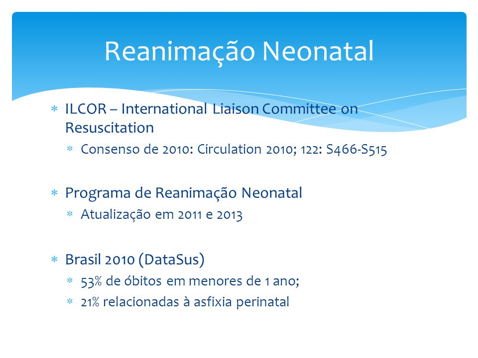  ILCOR – International Liaison Committee on Resuscitation  Consenso de 2010: Circulation 2010; 122: S466-S515  Programa de Reanimação Neonatal  At