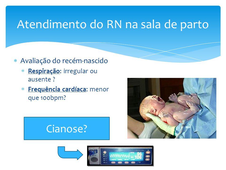  Avaliação do recém-nascido  Respiração: irregular ou ausente ?  Frequência cardíaca: menor que 100bpm? Atendimento do RN na sala de parto Cianose?
