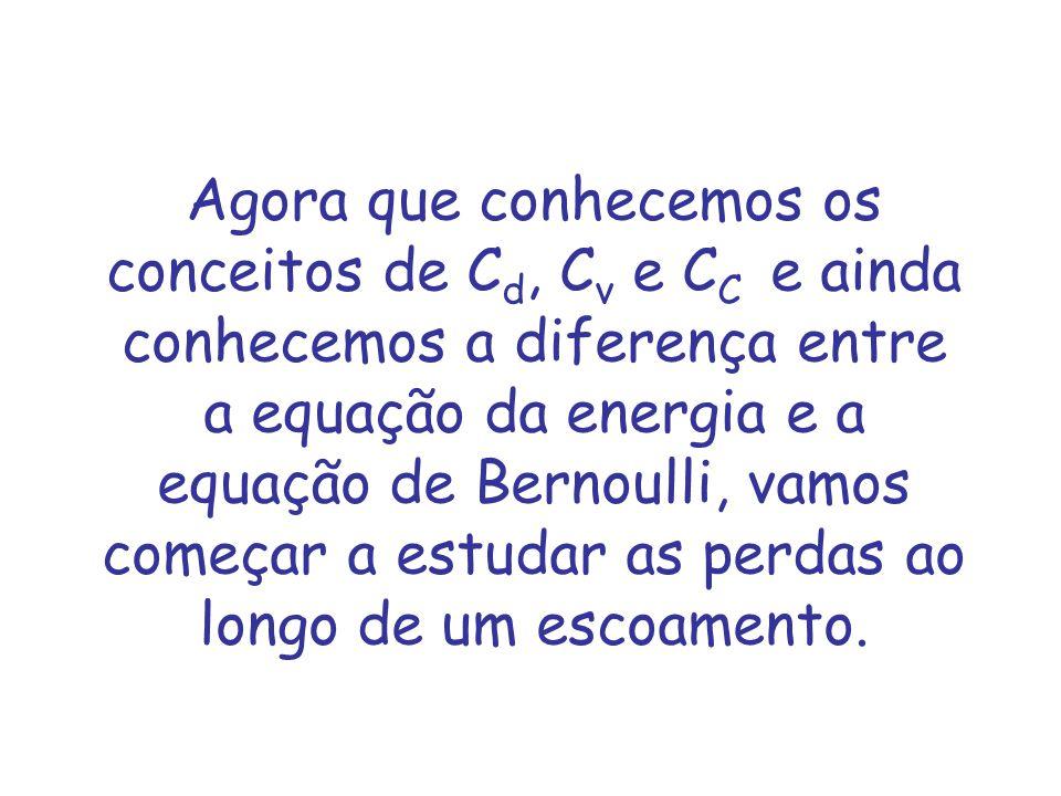 Agora que conhecemos os conceitos de C d, C v e C C e ainda conhecemos a diferença entre a equação da energia e a equação de Bernoulli, vamos começar a estudar as perdas ao longo de um escoamento.