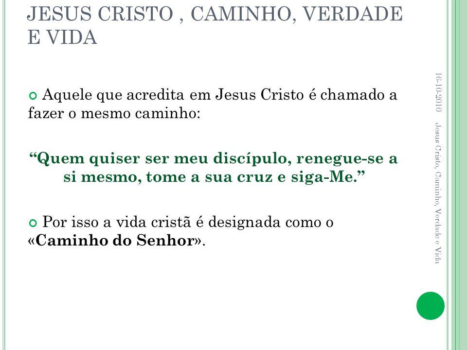 """JESUS CRISTO, CAMINHO, VERDADE E VIDA Aquele que acredita em Jesus Cristo é chamado a fazer o mesmo caminho: """"Quem quiser ser meu discípulo, renegue-s"""