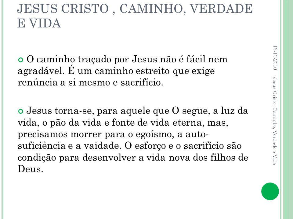 JESUS CRISTO, CAMINHO, VERDADE E VIDA O caminho traçado por Jesus não é fácil nem agradável. É um caminho estreito que exige renúncia a si mesmo e sac