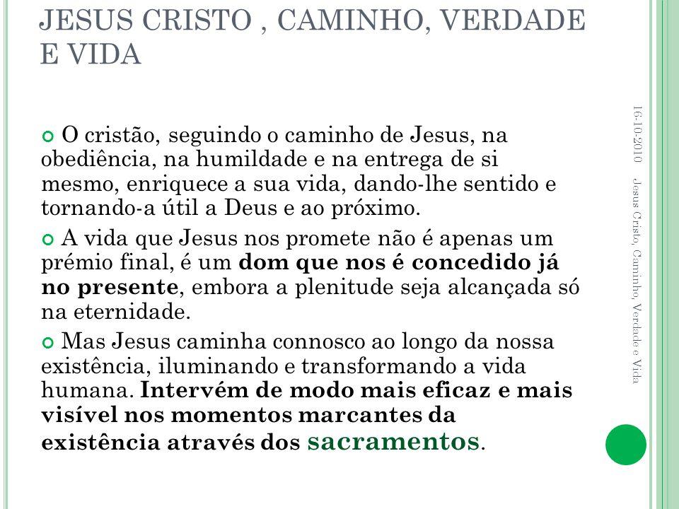JESUS CRISTO, CAMINHO, VERDADE E VIDA O cristão, seguindo o caminho de Jesus, na obediência, na humildade e na entrega de si mesmo, enriquece a sua vi