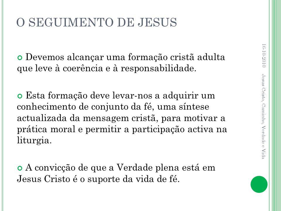 O SEGUIMENTO DE JESUS Devemos alcançar uma formação cristã adulta que leve à coerência e à responsabilidade. Esta formação deve levar-nos a adquirir u