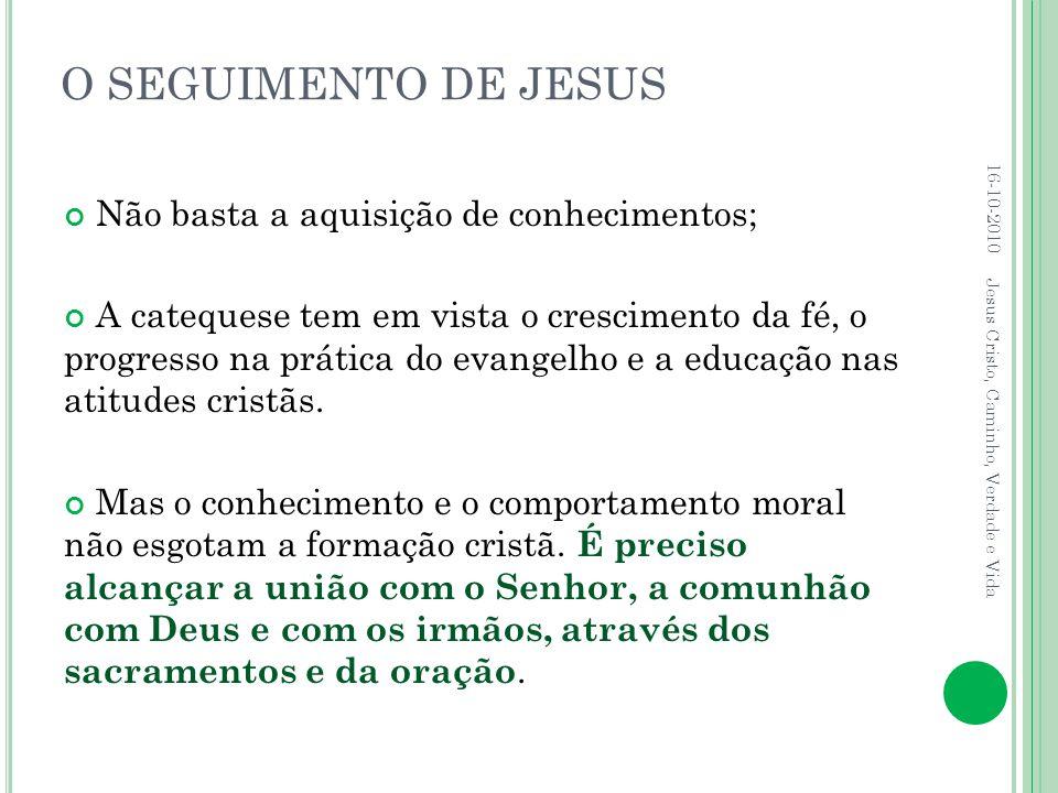 O SEGUIMENTO DE JESUS Não basta a aquisição de conhecimentos; A catequese tem em vista o crescimento da fé, o progresso na prática do evangelho e a ed
