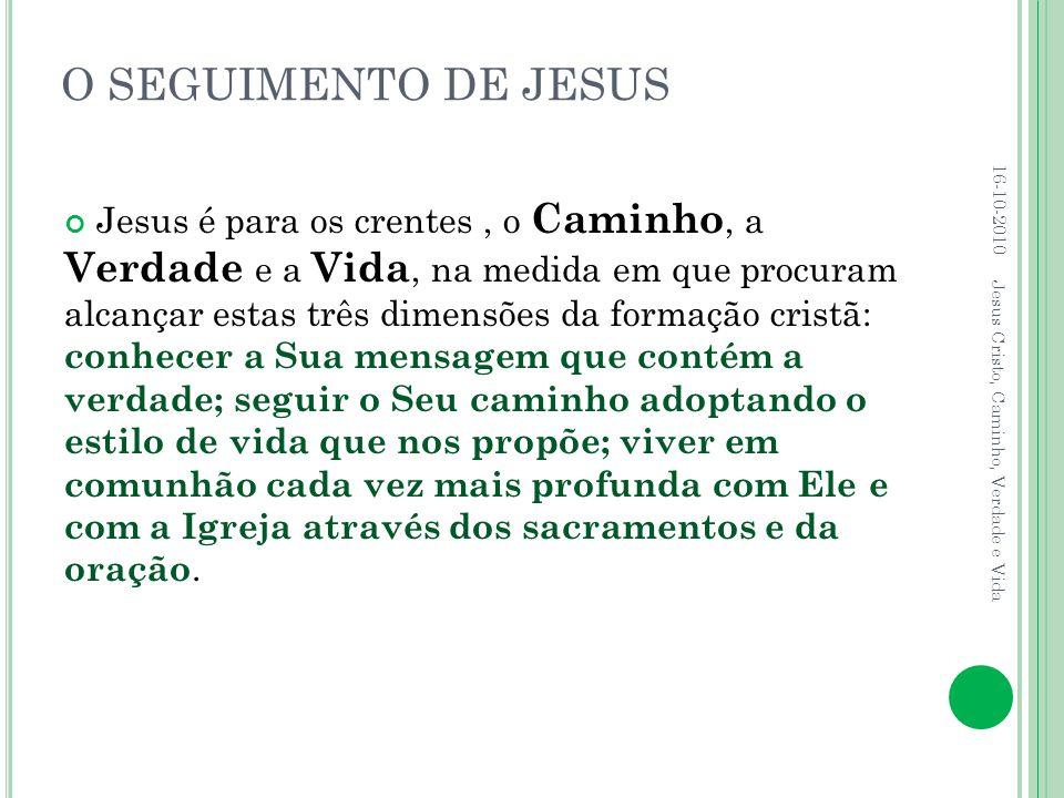 O SEGUIMENTO DE JESUS Jesus é para os crentes, o Caminho, a Verdade e a Vida, na medida em que procuram alcançar estas três dimensões da formação cris