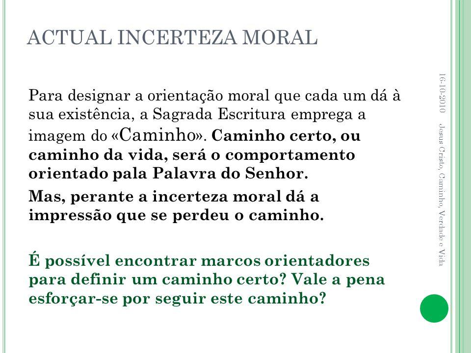 ACTUAL INCERTEZA MORAL Para designar a orientação moral que cada um dá à sua existência, a Sagrada Escritura emprega a imagem do « Caminho ». Caminho