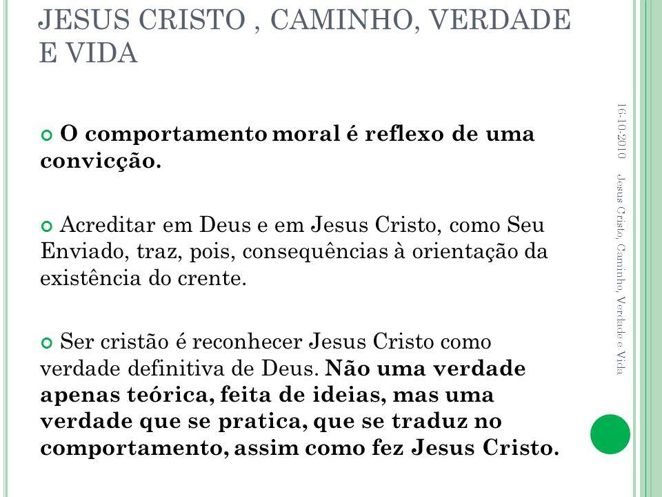 JESUS CRISTO, CAMINHO, VERDADE E VIDA O comportamento moral é reflexo de uma convicção. Acreditar em Deus e em Jesus Cristo, como Seu Enviado, traz, p