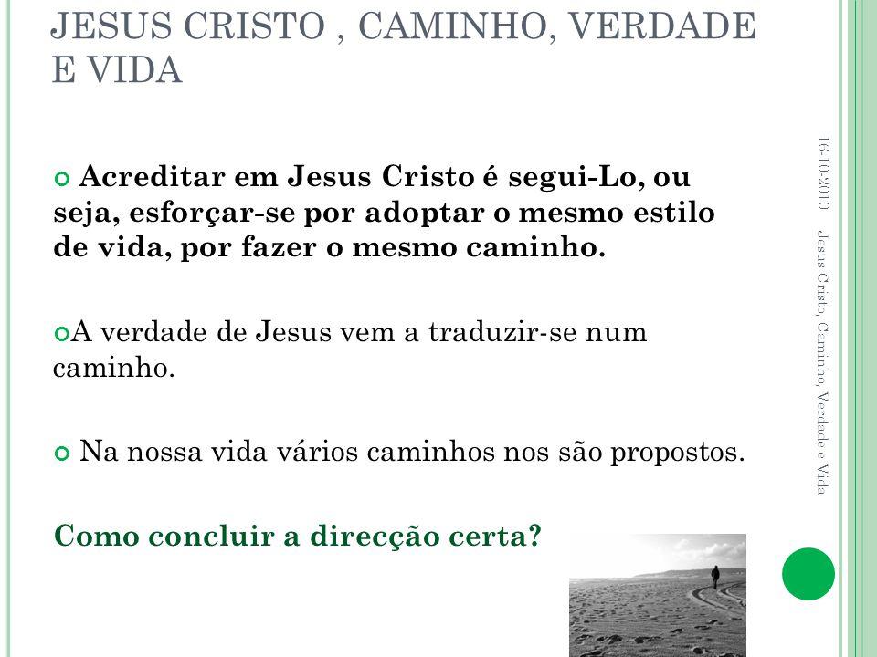 JESUS CRISTO, CAMINHO, VERDADE E VIDA Acreditar em Jesus Cristo é segui-Lo, ou seja, esforçar-se por adoptar o mesmo estilo de vida, por fazer o mesmo