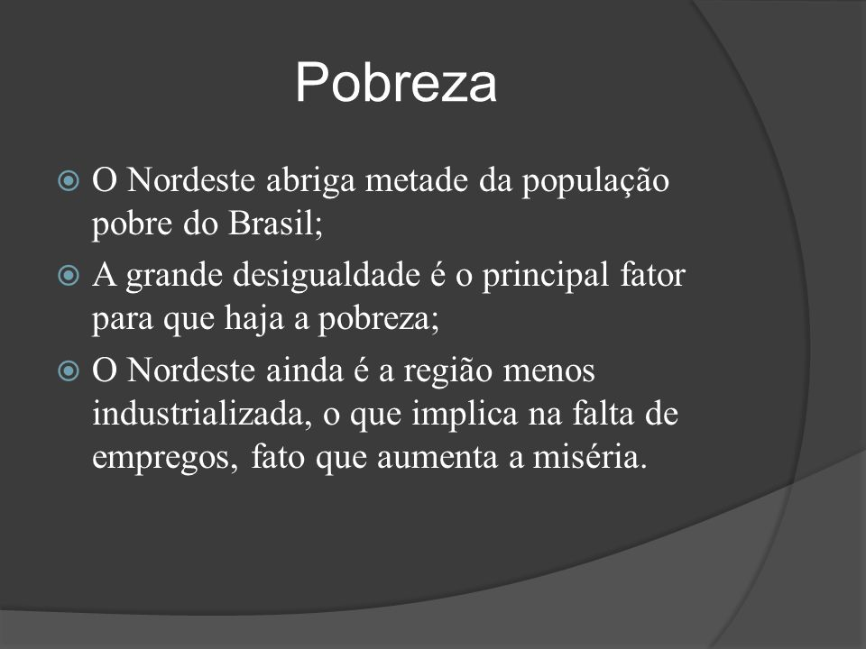 Pobreza  O Nordeste abriga metade da população pobre do Brasil;  A grande desigualdade é o principal fator para que haja a pobreza;  O Nordeste ain