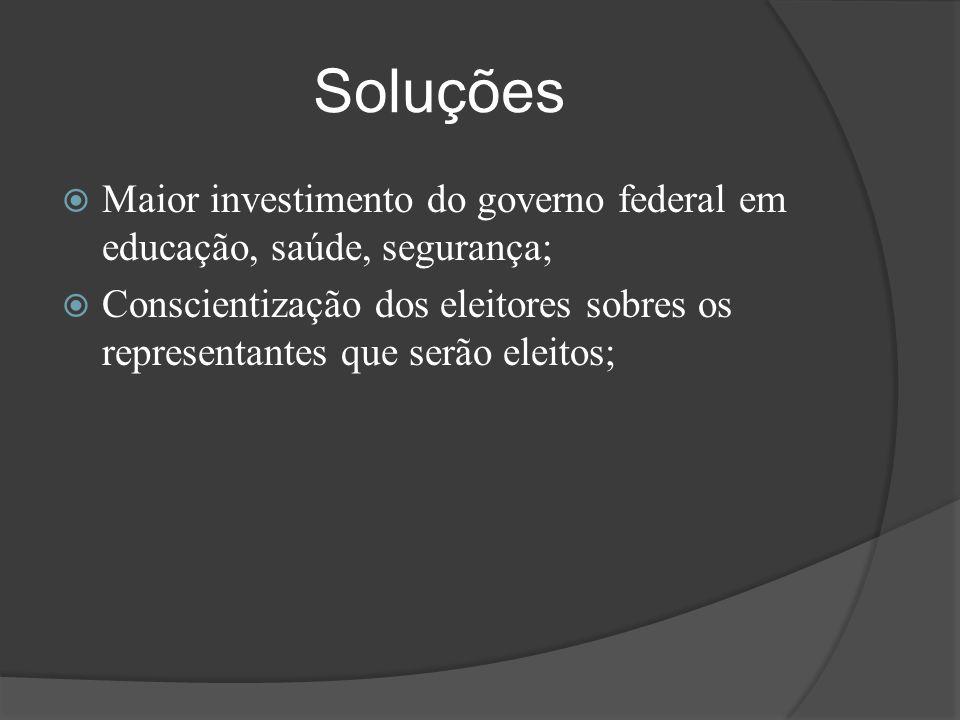Soluções  Maior investimento do governo federal em educação, saúde, segurança;  Conscientização dos eleitores sobres os representantes que serão ele