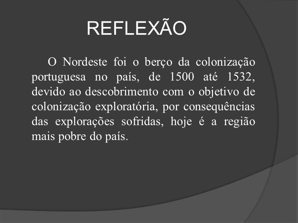REFLEXÃO O Nordeste foi o berço da colonização portuguesa no país, de 1500 até 1532, devido ao descobrimento com o objetivo de colonização exploratóri