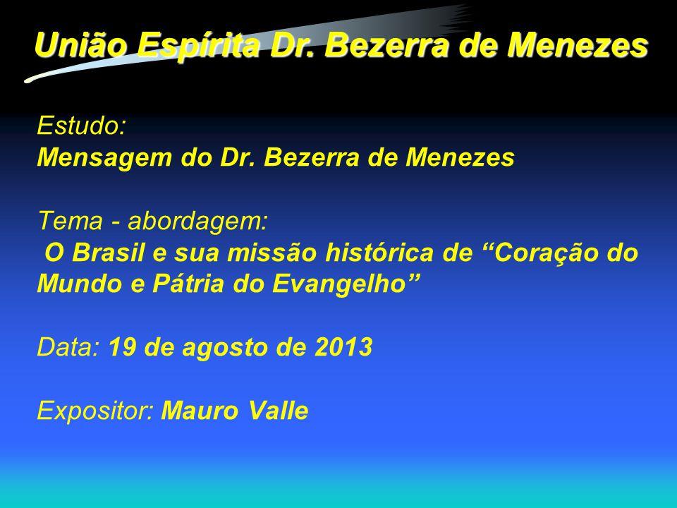 """Estudo: Mensagem do Dr. Bezerra de Menezes Tema - abordagem: O Brasil e sua missão histórica de """"Coração do Mundo e Pátria do Evangelho"""" Data: 19 de a"""