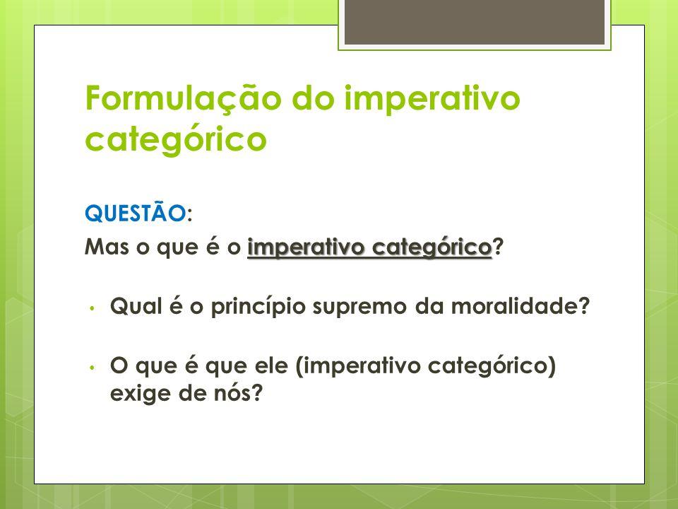 Formulação do imperativo categórico QUESTÃO: imperativo categórico Mas o que é o imperativo categórico? • Qual é o princípio supremo da moralidade? •