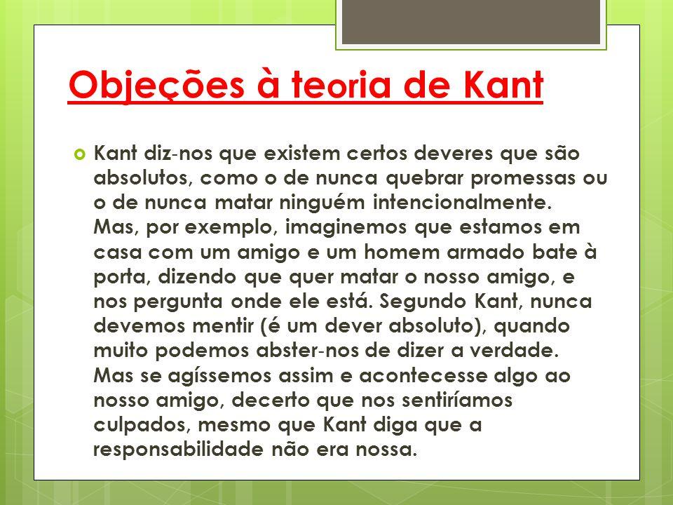 Objeções à te or ia de Kant  Kant diz ‐ nos que existem certos deveres que são absolutos, como o de nunca quebrar promessas ou o de nunca matar ningu